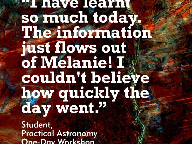 I have learnt so much today. The information just flows out of Melanie! I couldn't believe how quickly the day went. Student from Practical Astronomy one-day workshop
