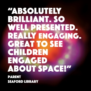 """""""Absolutely brilliant. So well presented. Really engaging. Great to see children engaged about space."""" Feedback from parent at Seaford Library"""