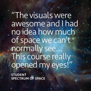 """""""The visuals were awesome and I had no idea how much of space we can't normally see… This course really opened my eyes."""" Feedback from student studying Spectrum of Space course"""
